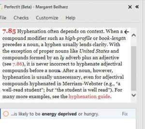 A screenshot of the Chicago Manual of Style information window in PerfectIt. The text, which has some links in red, reads: 7.85 [a red link]. Hyphenation often depends on context. When a compound modifier such as high-profile or book-length precedes a noun, a hyphen usually lends clarity. With the exception of proper nouns like United States and compounds formed by an ly adverb plus an adjective (see 7.86 [a red link]), it is never incorrect to hyphenate adjectival compounds before a noun. After a noun, however, hyphenation is usually unnecessary, even for adjectival compounds hyphenated in Merriam-Webster (e.g., 'a well-read student'; but 'the student is well read'). For many more examples, see the hyphenation guide [a red link].