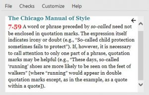 """A screenshot of the Chicago Manual of Style information window in PerfectIt. The text, which has some links in red, reads: 7.59 [a red link]. A word or phrase preceded by so-called need not be enclosed in quotation marks. The expression itself indicates irony or doubt (e.g., 'So-called child protection sometimes fails to protect'). If, however, it is necessary to call attention to only one part of a phrase, quote marks may be helpful (e.g., 'These days, so-called """"running"""" shoes are more likely to be seen on the feet of walkers' [where; running' would appear in double quotation marks except, as in the example, as a quote within a quote])."""
